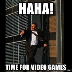 HAHA TIME FOR GUY - haha! time for Video games
