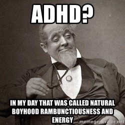 1889 [10] guy - adhd? in my day that was called natural boyhood rambunctiousness and energy