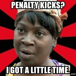 I GOTTA LITTLE TIME  - Penalty kicks? I got a little time.