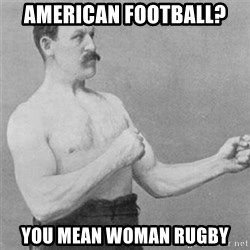 overly manlyman - American football? you mean woman rugby