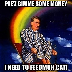 Bed Time Hitler - ple'z gimme some money i need to feedmuh cat!