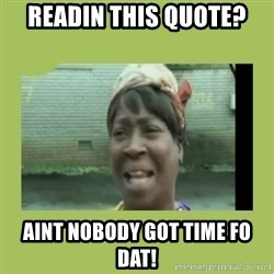 Sugar Brown - Readin this quote? Aint nobody got time fo dat!