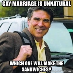 Rick Perry - Gay Marriage is unnatural which one will make the sandwiches?