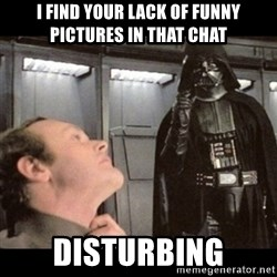I find your lack of faith disturbing - i find your lack of funny pictures in that chat disturbing