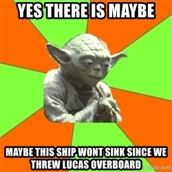 Advicefull Yoda - yes there is maybe maybe this ship wont sink since we threw lucas overboard