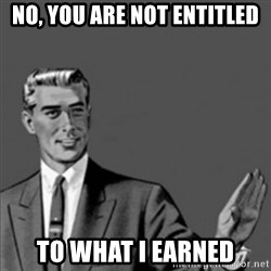 Correction Guy - No, you are not entitled to what I earned