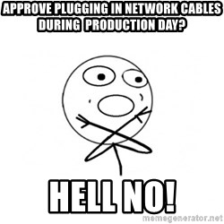 challenge denied - Approve plugging in network cables during  production day? HELL NO!