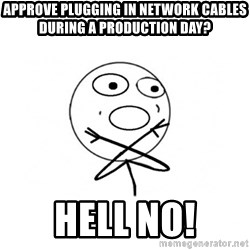 challenge denied - Approve plugging in network cables during a production day? hell no!