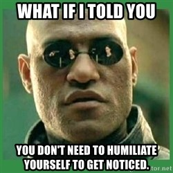 Matrix Morpheus - What if I told you  you don't need to humiliate yourself to get noticed.