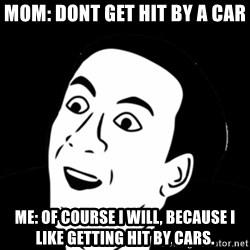 you don't say meme - Mom: Dont get hit by a car Me: Of course I will, because I like getting hit by cars.