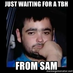 just waiting for a mate - Just waIting for a tbh From sam