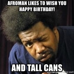 AfroMan - Afroman likes to wish you happy birthday! and tall cans