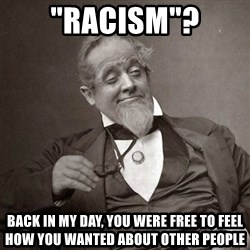 "1889 [10] guy - ""racism""? back in my day, you were free to feel how you wanted about other people"