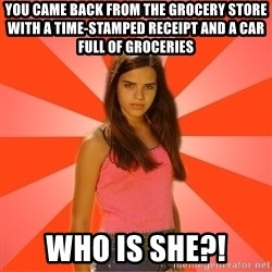 Jealous Girl - you came back from the grocery store with a time-stamped receipt and a car full of groceries who is she?!