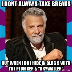 """Dos Equis Guy - I DONT AlWAYS TAKE BREAKS  BUT WHEN I DO I HIDE IN BLDG 9 WITH THE PLUMBER & """"DRYWALLER"""""""