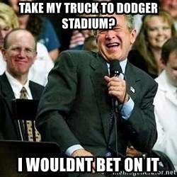 Laughing Bush - take my truck to dodger stadium? i wouldnt bet on it