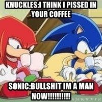 sonic - Knuckles:I think I pissed in your coffee Sonic:BULLSHIT IM A MAN NOW!!!!!!!!!!