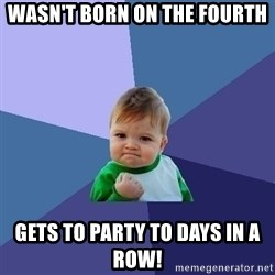 Success Kid - wasn't born on the fourth gets to party to days in a row!