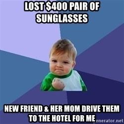 Success Kid - LOST $400 PAIR OF SUNGLASSES NEW FRIEND & HER MOM DRIVE THEM TO THE HOTEL FOR ME