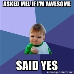 Success Kid - Asked Mel if I'm awesome Said YES