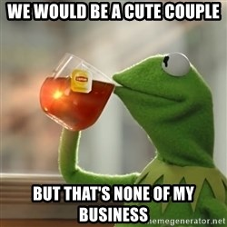 Kermit The Frog Drinking Tea - we would be a cute couple but that's none of my business