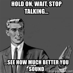 Correction Guy - Hold on, wait, stop talking... ...see how much better you sound