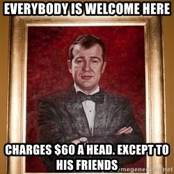Douchey Dom - Everybody is welcome here Charges $60 a head. Except to his friends
