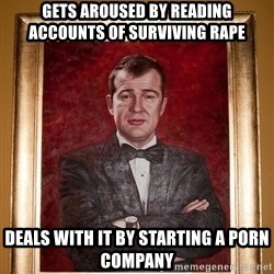 Douchey Dom - gets aroused by reading accounts of surviving rape deals with it by starting a porn company