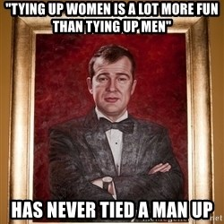 """Douchey Dom - """"tying up women is a lot more fun than tying up men"""" has never tied a man UP"""