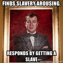Douchey Dom - Finds slavery arousing.  responds by getting a slave