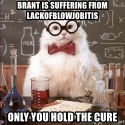 Chemistry Cat - Brant is suffering from lackofblowjobitis Only you hold the cure