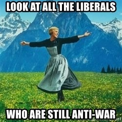 Look at All the Fucks I Give - look at all the liberals who are still anti-war
