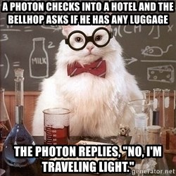 """Chemistry Cat - A photon checks into a hotel and the bellhop asks if he has any luggage The photon replies, """"No, I'm traveling light."""""""