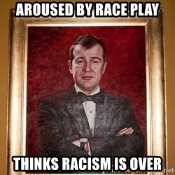 Douchey Dom - aroused by race play thinks racism is over