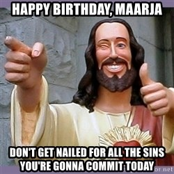 buddy jesus - Happy birthday, maarja don't get nailed for all the sins you're gonna commit today