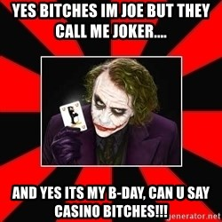 Typical Joker - Yes Bitches Im JOE But they Call Me Joker....  And Yes Its my B-Day, Can U Say CASINO BiTCHES!!!