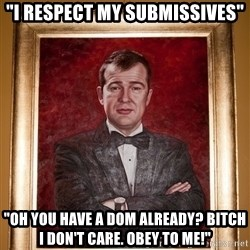 "Douchey Dom - ""I respect my submissives"" ""Oh you have a dom already? Bitch I don't care. obey to me!"""