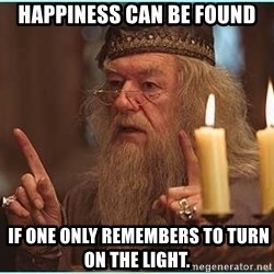 dumbledore fingers - Happiness can be found  if one only remembers to turn on the light.