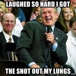 Laughing Bush - laughed so hard i got the snot out my lungs