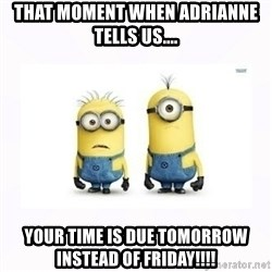 Despicable me - That moment when Adrianne tells us.... YOUR TIME IS DUE TOMORROW INSTEAD OF FRIDAY!!!!