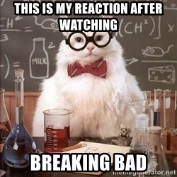 Chemistry Cat - This is my reaction after watching  Breaking bad