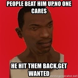 carl johnson - people beat him up,no one cares he hit them back,get wanted