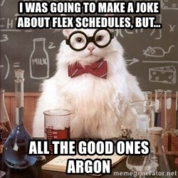 Chemistry Cat - I was going to make A joke about Flex schedules, but... All the good ones         argon