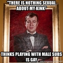 "Douchey Dom - ""There is nothing sexual about my kink"" thinks playing with male subs is gay"