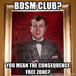 Douchey Dom - bdsm club? you mean the consequence free zone?