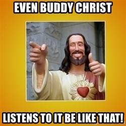Buddy Christ - Even Buddy Christ Listens to It Be Like That!