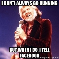 Kenny Rogers - I don't always go running But when I do, I tell facebook
