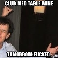 Drunk Charlie Sheen - club med table wine tomorrow. fucked.