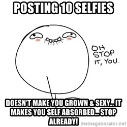 oh stop it you guy - Posting 10 selfies Doesn't make you grown & sexy... It makes you self absorbed... Stop already!