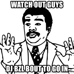 Woah watch out we got a badass over here - WATCH OUT GUYS dj bzl bout to go in